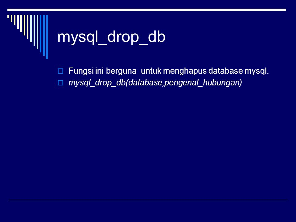 mysql_drop_db  Fungsi ini berguna untuk menghapus database mysql.  mysql_drop_db(database,pengenal_hubungan)