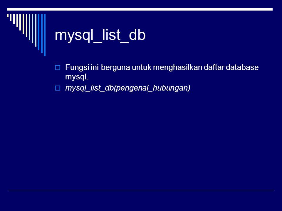 mysql_list_db  Fungsi ini berguna untuk menghasilkan daftar database mysql.  mysql_list_db(pengenal_hubungan)