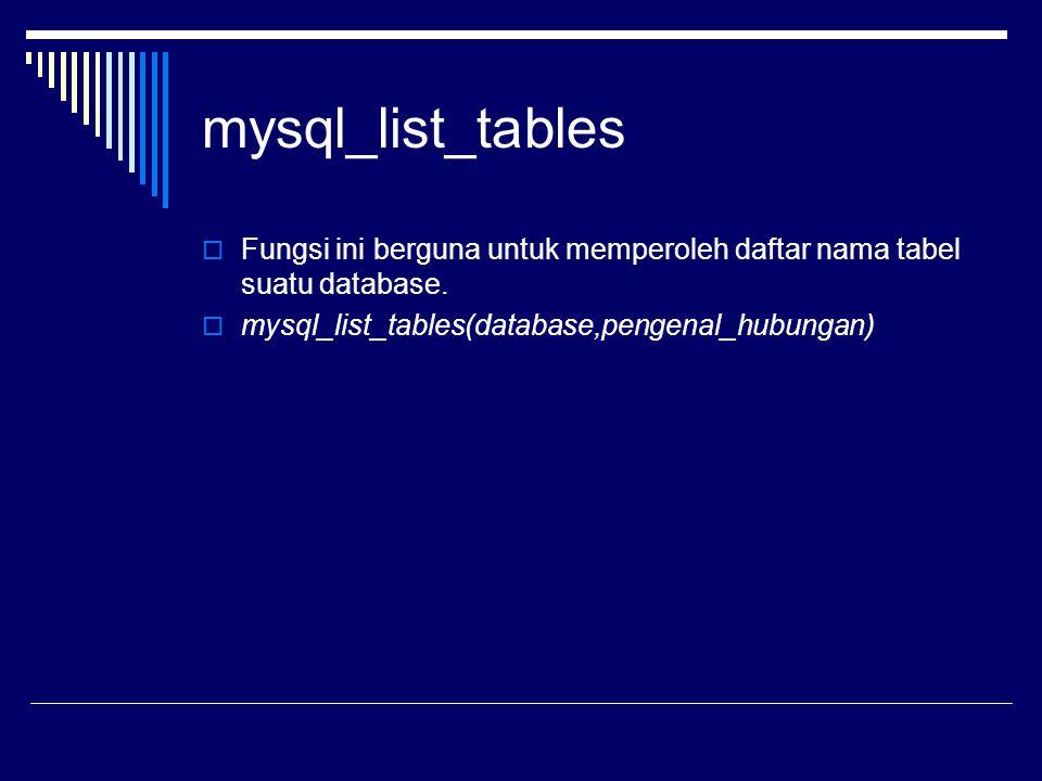 mysql_list_tables  Fungsi ini berguna untuk memperoleh daftar nama tabel suatu database.  mysql_list_tables(database,pengenal_hubungan)