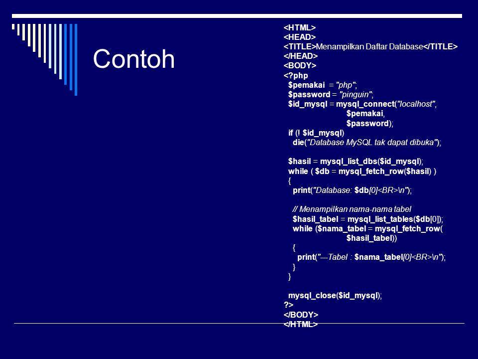 Contoh Menampilkan Daftar Database \n ); // Menampilkan nama-nama tabel $hasil_tabel = mysql_list_tables($db[0]); while ($nama_tabel = mysql_fetch_row( $hasil_tabel)) { print( ---Tabel : $nama_tabel[0] \n ); } } mysql_close($id_mysql); ?>