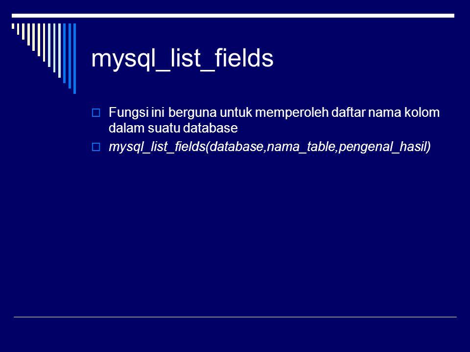 mysql_list_fields  Fungsi ini berguna untuk memperoleh daftar nama kolom dalam suatu database  mysql_list_fields(database,nama_table,pengenal_hasil)