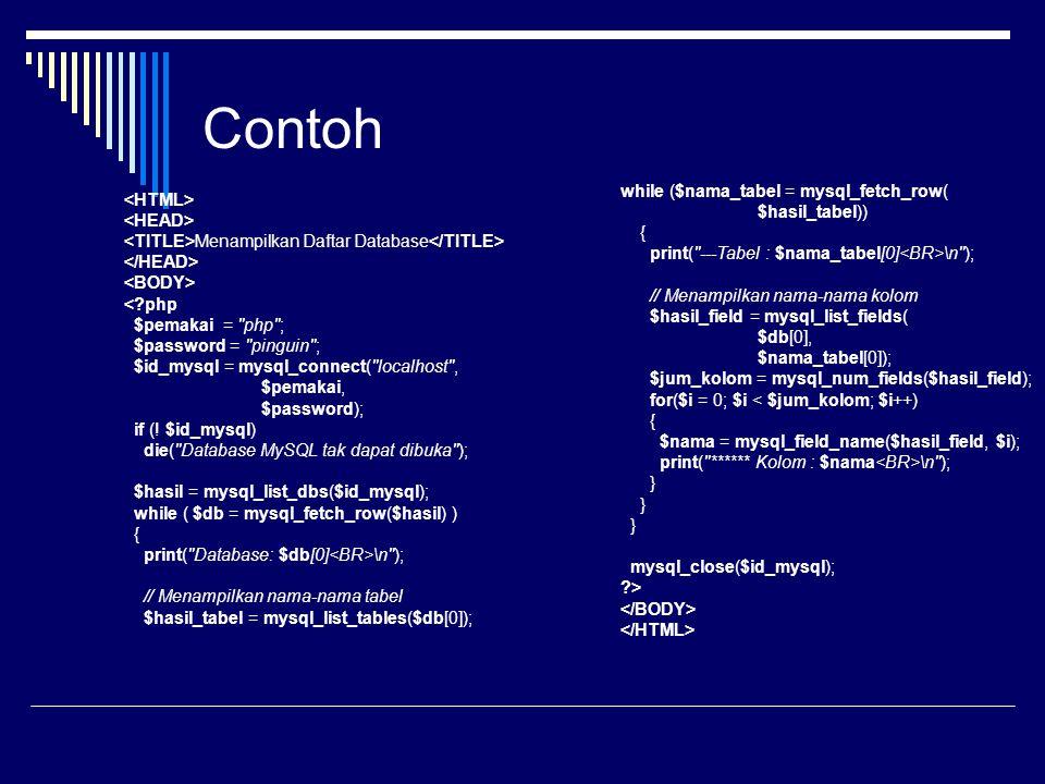 Contoh Menampilkan Daftar Database \n ); // Menampilkan nama-nama tabel $hasil_tabel = mysql_list_tables($db[0]); while ($nama_tabel = mysql_fetch_row( $hasil_tabel)) { print( ---Tabel : $nama_tabel[0] \n ); // Menampilkan nama-nama kolom $hasil_field = mysql_list_fields( $db[0], $nama_tabel[0]); $jum_kolom = mysql_num_fields($hasil_field); for($i = 0; $i \n ); } } } mysql_close($id_mysql); ?>