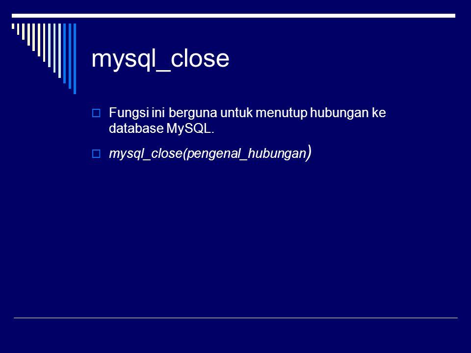 mysql_close  Fungsi ini berguna untuk menutup hubungan ke database MySQL.  mysql_close(pengenal_hubungan )