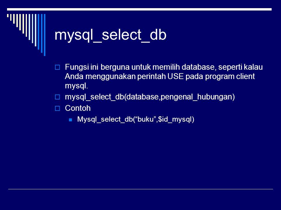mysql_select_db  Fungsi ini berguna untuk memilih database, seperti kalau Anda menggunakan perintah USE pada program client mysql.  mysql_select_db(