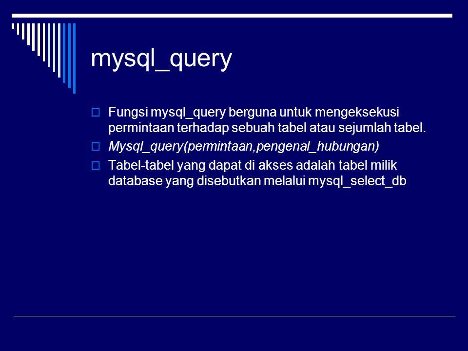 mysql_query  Fungsi mysql_query berguna untuk mengeksekusi permintaan terhadap sebuah tabel atau sejumlah tabel.  Mysql_query(permintaan,pengenal_hu