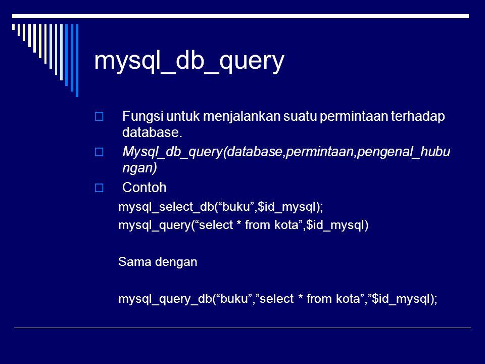 mysql_db_query  Fungsi untuk menjalankan suatu permintaan terhadap database.  Mysql_db_query(database,permintaan,pengenal_hubu ngan)  Contoh mysql_