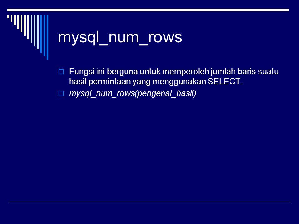 mysql_num_rows  Fungsi ini berguna untuk memperoleh jumlah baris suatu hasil permintaan yang menggunakan SELECT.  mysql_num_rows(pengenal_hasil)