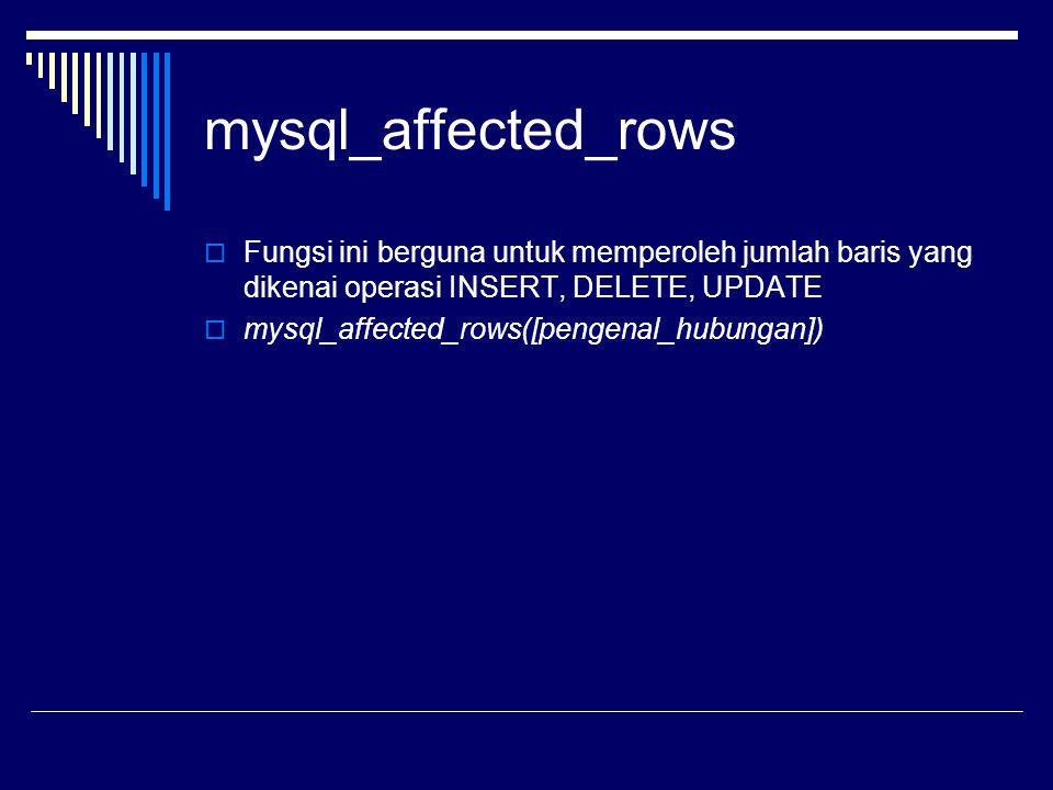 mysql_affected_rows  Fungsi ini berguna untuk memperoleh jumlah baris yang dikenai operasi INSERT, DELETE, UPDATE  mysql_affected_rows([pengenal_hub