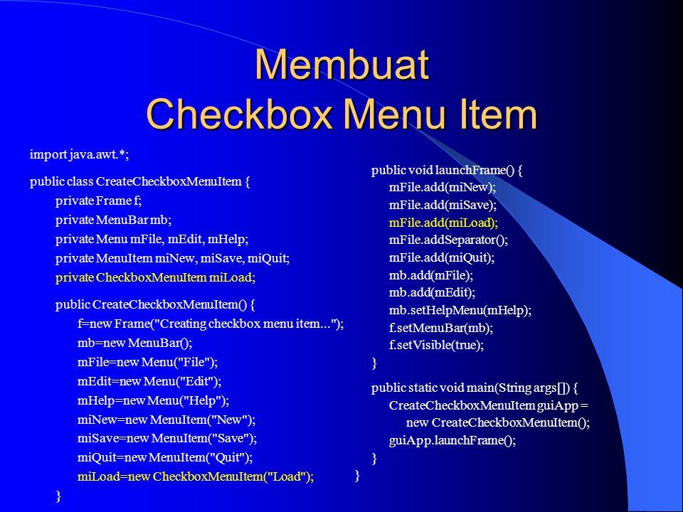 Membuat Checkbox Menu Item import java.awt.*; public class CreateCheckboxMenuItem { private Frame f; private MenuBar mb; private Menu mFile, mEdit, mHelp; private MenuItem miNew, miSave, miQuit; private CheckboxMenuItem miLoad; public CreateCheckboxMenuItem() { f=new Frame( Creating checkbox menu item... ); mb=new MenuBar(); mFile=new Menu( File ); mEdit=new Menu( Edit ); mHelp=new Menu( Help ); miNew=new MenuItem( New ); miSave=new MenuItem( Save ); miQuit=new MenuItem( Quit ); miLoad=new CheckboxMenuItem( Load ); } public void launchFrame() { mFile.add(miNew); mFile.add(miSave); mFile.add(miLoad); mFile.addSeparator(); mFile.add(miQuit); mb.add(mFile); mb.add(mEdit); mb.setHelpMenu(mHelp); f.setMenuBar(mb); f.setVisible(true); } public static void main(String args[]) { CreateCheckboxMenuItem guiApp = new CreateCheckboxMenuItem(); guiApp.launchFrame(); }