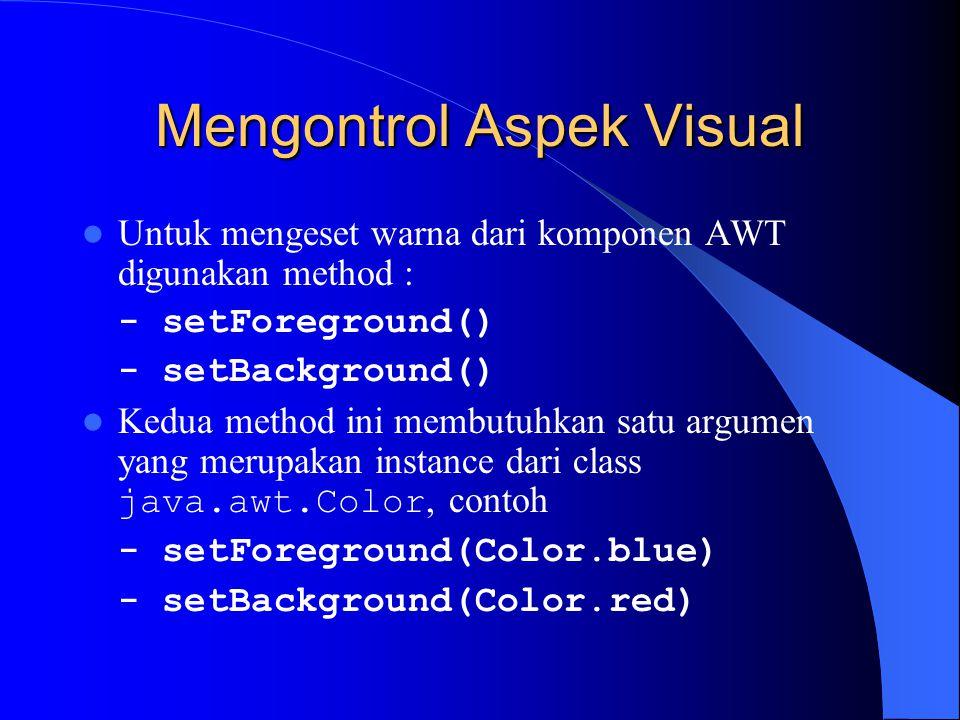 Mengontrol Aspek Visual Untuk mengeset warna dari komponen AWT digunakan method : - setForeground() - setBackground() Kedua method ini membutuhkan satu argumen yang merupakan instance dari class java.awt.Color, contoh - setForeground(Color.blue) - setBackground(Color.red)