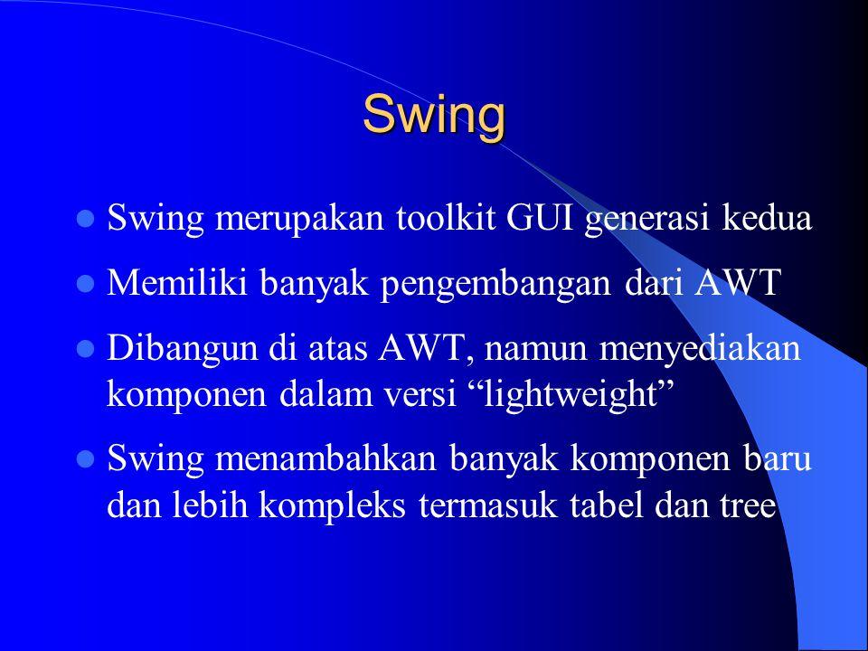 Swing Swing merupakan toolkit GUI generasi kedua Memiliki banyak pengembangan dari AWT Dibangun di atas AWT, namun menyediakan komponen dalam versi lightweight Swing menambahkan banyak komponen baru dan lebih kompleks termasuk tabel dan tree