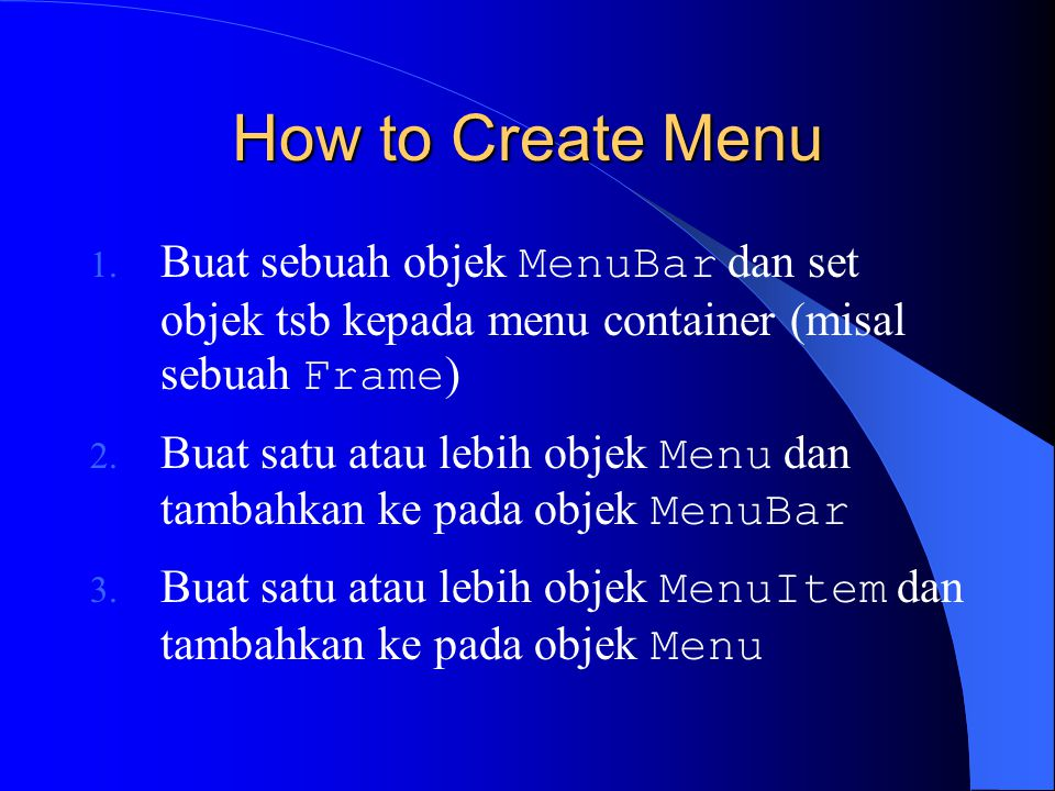 Membuat Menu Bar import java.awt.*; public class CreateMenuBar { private Frame f; private MenuBar mb; public CreateMenuBar() { f=new Frame( Creating menu bar... ); mb=new MenuBar(); f.setMenuBar(mb); f.setVisible(true); } public static void main(String args[]) { CreateMenuBar guiApp = new CreateMenuBar(); } MenuBar tidak mensupport listener