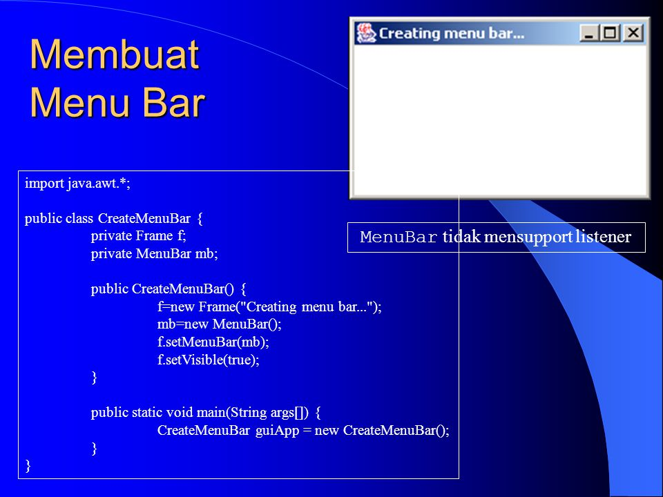 Membuat Menu import java.awt.*; public class CreateMenu { private Frame f; private MenuBar mb; private Menu mFile, mEdit, mHelp; public CreateMenu() { f=new Frame( Creating menu... ); mb=new MenuBar(); mFile=new Menu( File ); mEdit=new Menu( Edit ); mHelp=new Menu( Help ); } public void launchFrame() { mb.add(mFile); mb.add(mEdit); mb.setHelpMenu(mHelp); f.setMenuBar(mb); f.setVisible(true); } public static void main(String args[]) { CreateMenu guiWindow=new CreateMenu(); guiWindow.launchFrame(); }