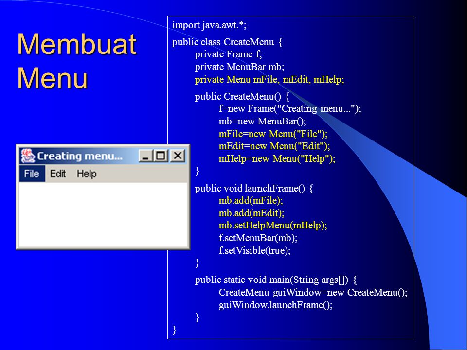Membuat Menu Item import java.awt.*; public class CreateMenuItem { private Frame f; private MenuBar mb; private Menu mFile, mEdit, mHelp; private MenuItem miNew, miSave, miQuit; public CreateMenuItem() { f=new Frame( Creating menu item... ); mb=new MenuBar(); mFile=new Menu( File ); mEdit=new Menu( Edit ); mHelp=new Menu( Help ); miNew=new MenuItem( New ); miSave=new MenuItem( Save ); miQuit=new MenuItem( Quit ); } public void launchFrame() { mFile.add(miNew); mFile.add(miSave); mFile.addSeparator(); mFile.add(miQuit); mb.add(mFile); mb.add(mEdit); mb.setHelpMenu(mHelp); f.setMenuBar(mb); f.setVisible(true); } public static void main(String args[]) { CreateMenuItem guiApp=new CreateMenuItem(); guiApp.launchFrame(); }