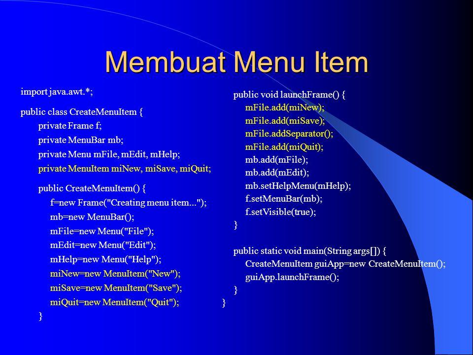 Membuat Menu Item import java.awt.*; public class CreateMenuItem { private Frame f; private MenuBar mb; private Menu mFile, mEdit, mHelp; private MenuItem miNew, miSave, miQuit; public CreateMenuItem() { f=new Frame( Creating menu item... ); mb=new MenuBar(); mFile=new Menu( File ); mEdit=new Menu( Edit ); mHelp=new Menu( Help ); miNew=new MenuItem( New ); miSave=new MenuItem( Save ); miQuit=new MenuItem( Quit ); } public void launchFrame() { mFile.add(miNew); mFile.add(miSave); mFile.addSeparator(); mFile.add(miQuit); mb.add(mFile); mb.add(mEdit); mb.setHelpMenu(mHelp); f.setMenuBar(mb); f.setVisible(true); } public static void main(String args[]) { CreateMenuItem guiApp=new CreateMenuItem(); guiApp.launchFrame(); }