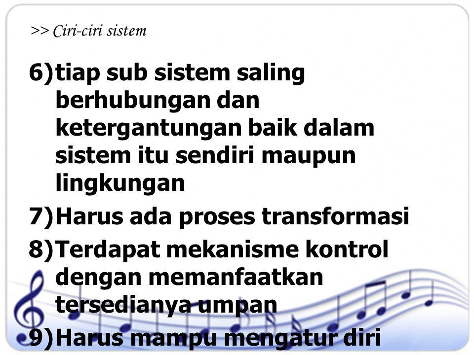 >> Ciri-ciri sistem 6)tiap sub sistem saling berhubungan dan ketergantungan baik dalam sistem itu sendiri maupun lingkungan 7)Harus ada proses transfo
