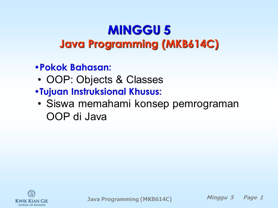 Java Programming (MKB614C) MINGGU 5 Java Programming (MKB614C) Minggu 5 Page 1 Pokok Bahasan: OOP: Objects & Classes Tujuan Instruksional Khusus: Siswa memahami konsep pemrograman OOP di Java