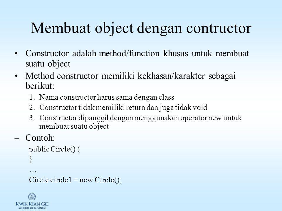 Membuat object dengan contructor Constructor adalah method/function khusus untuk membuat suatu object Method constructor memiliki kekhasan/karakter sebagai berikut: 1.Nama constructor harus sama dengan class 2.Constructor tidak memiliki return dan juga tidak void 3.Constructor dipanggil dengan menggunakan operator new untuk membuat suatu object –Contoh: public Circle() { } … Circle circle1 = new Circle();