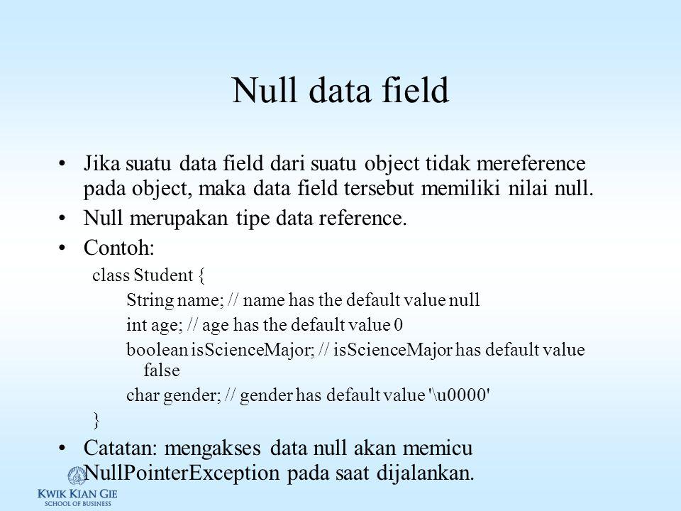 Null data field Jika suatu data field dari suatu object tidak mereference pada object, maka data field tersebut memiliki nilai null.