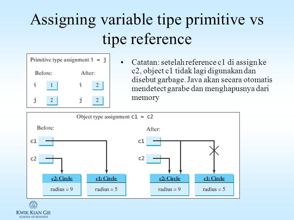 Assigning variable tipe primitive vs tipe reference Catatan: setelah reference c1 di assign ke c2, object c1 tidak lagi digunakan dan disebut garbage.