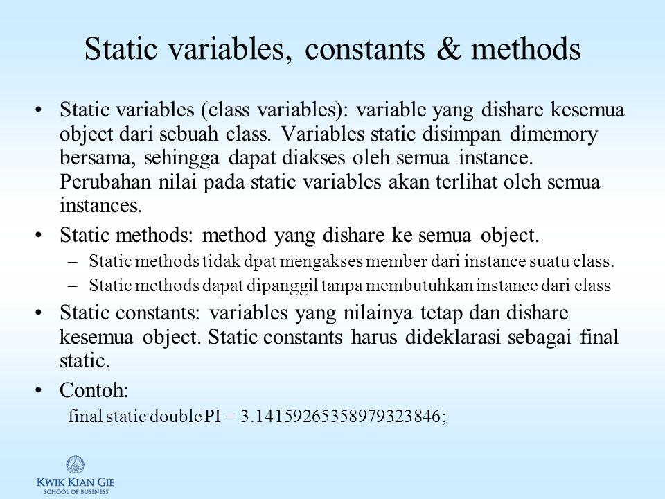 Static variables, constants & methods Static variables (class variables): variable yang dishare kesemua object dari sebuah class.