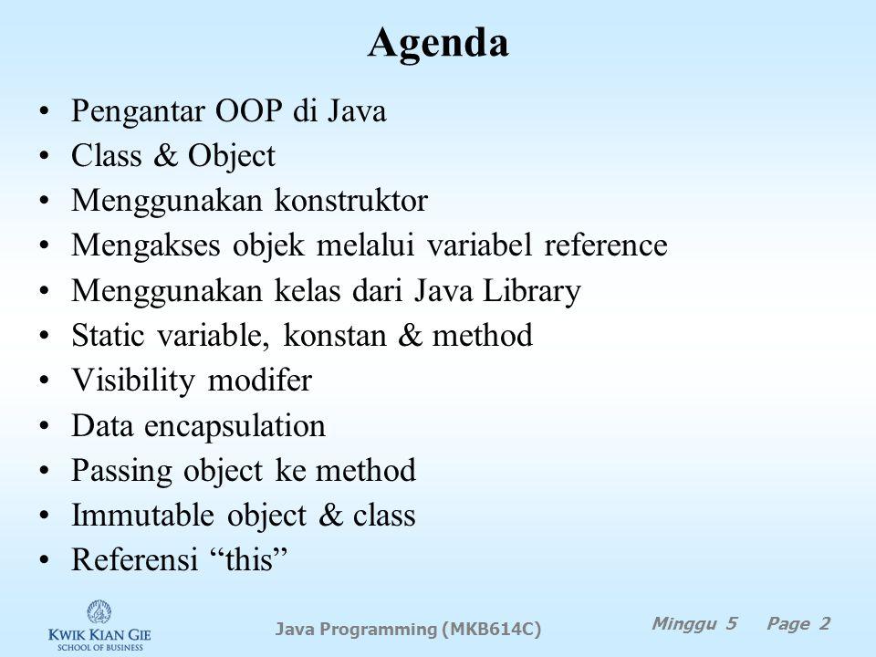Agenda Pengantar OOP di Java Class & Object Menggunakan konstruktor Mengakses objek melalui variabel reference Menggunakan kelas dari Java Library Static variable, konstan & method Visibility modifer Data encapsulation Passing object ke method Immutable object & class Referensi this Minggu 5 Page 2 Java Programming (MKB614C)