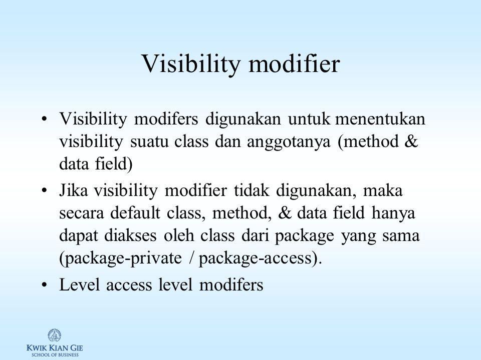 Visibility modifier Visibility modifers digunakan untuk menentukan visibility suatu class dan anggotanya (method & data field) Jika visibility modifier tidak digunakan, maka secara default class, method, & data field hanya dapat diakses oleh class dari package yang sama (package-private / package-access).