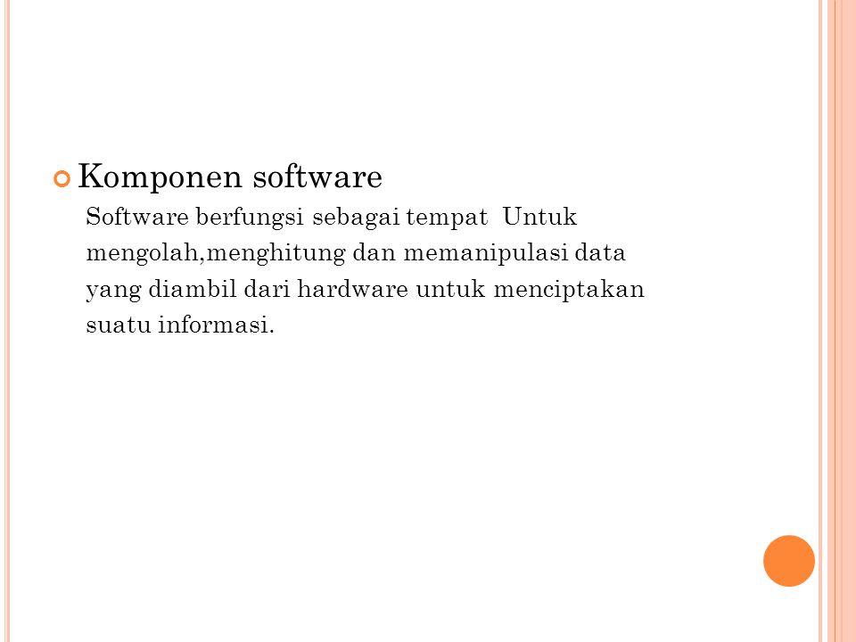 Komponen software Software berfungsi sebagai tempat Untuk mengolah,menghitung dan memanipulasi data yang diambil dari hardware untuk menciptakan suatu