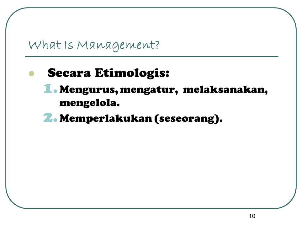 10 What Is Management? Secara Etimologis: 1. Mengurus, mengatur, melaksanakan, mengelola. 2. Memperlakukan (seseorang).