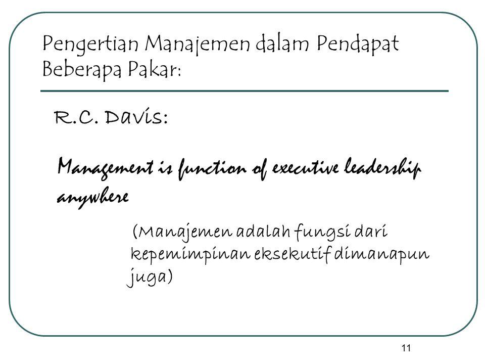 11 R.C. Davis: Management is function of executive leadership anywhere (Manajemen adalah fungsi dari kepemimpinan eksekutif dimanapun juga) Pengertian