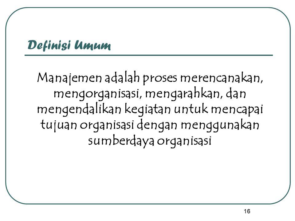16 Definisi Umum Manajemen adalah proses merencanakan, mengorganisasi, mengarahkan, dan mengendalikan kegiatan untuk mencapai tujuan organisasi dengan