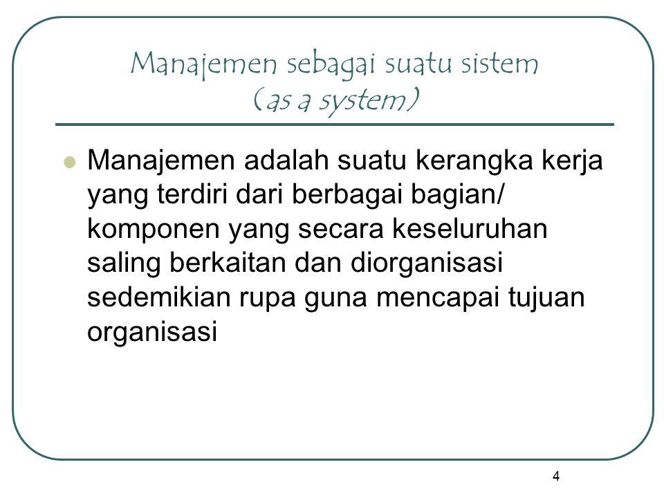 4 Manajemen sebagai suatu sistem (as a system) Manajemen adalah suatu kerangka kerja yang terdiri dari berbagai bagian/ komponen yang secara keseluruh