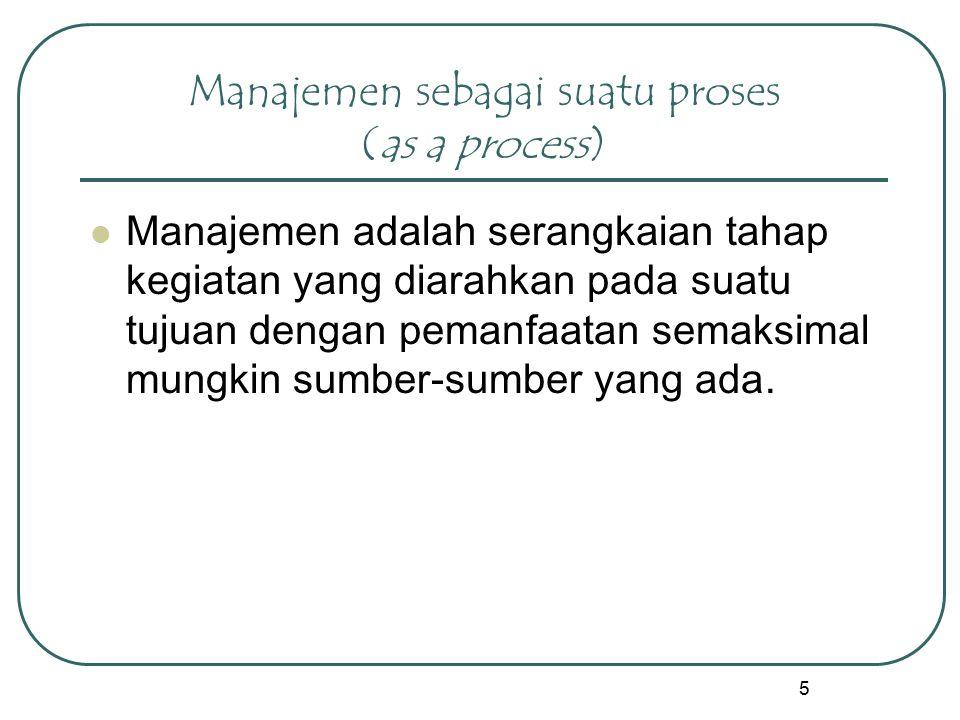 5 Manajemen sebagai suatu proses (as a process) Manajemen adalah serangkaian tahap kegiatan yang diarahkan pada suatu tujuan dengan pemanfaatan semaksimal mungkin sumber-sumber yang ada.