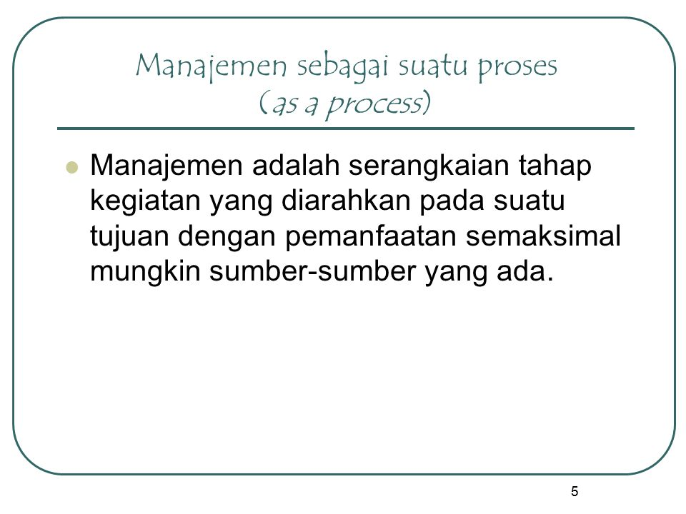 5 Manajemen sebagai suatu proses (as a process) Manajemen adalah serangkaian tahap kegiatan yang diarahkan pada suatu tujuan dengan pemanfaatan semaks