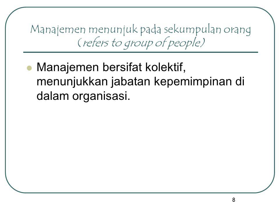 8 Manajemen menunjuk pada sekumpulan orang (refers to group of people) Manajemen bersifat kolektif, menunjukkan jabatan kepemimpinan di dalam organisa