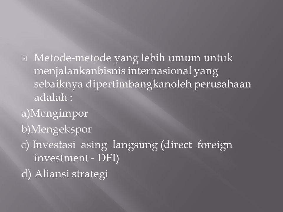  Metode-metode yang lebih umum untuk menjalankanbisnis internasional yang sebaiknya dipertimbangkanoleh perusahaan adalah : a)Mengimpor b)Mengekspor c) Investasi asing langsung (direct foreign investment - DFI) d) Aliansi strategi