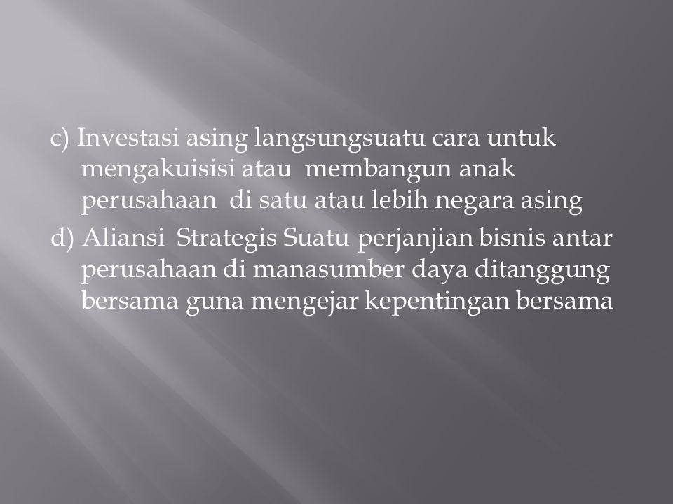 c) Investasi asing langsungsuatu cara untuk mengakuisisi atau membangun anak perusahaan di satu atau lebih negara asing d) Aliansi Strategis Suatu perjanjian bisnis antar perusahaan di manasumber daya ditanggung bersama guna mengejar kepentingan bersama