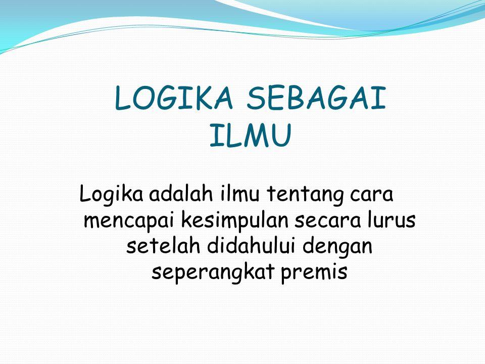 LOGIKA SEBAGAI ILMU Logika adalah ilmu tentang cara mencapai kesimpulan secara lurus setelah didahului dengan seperangkat premis