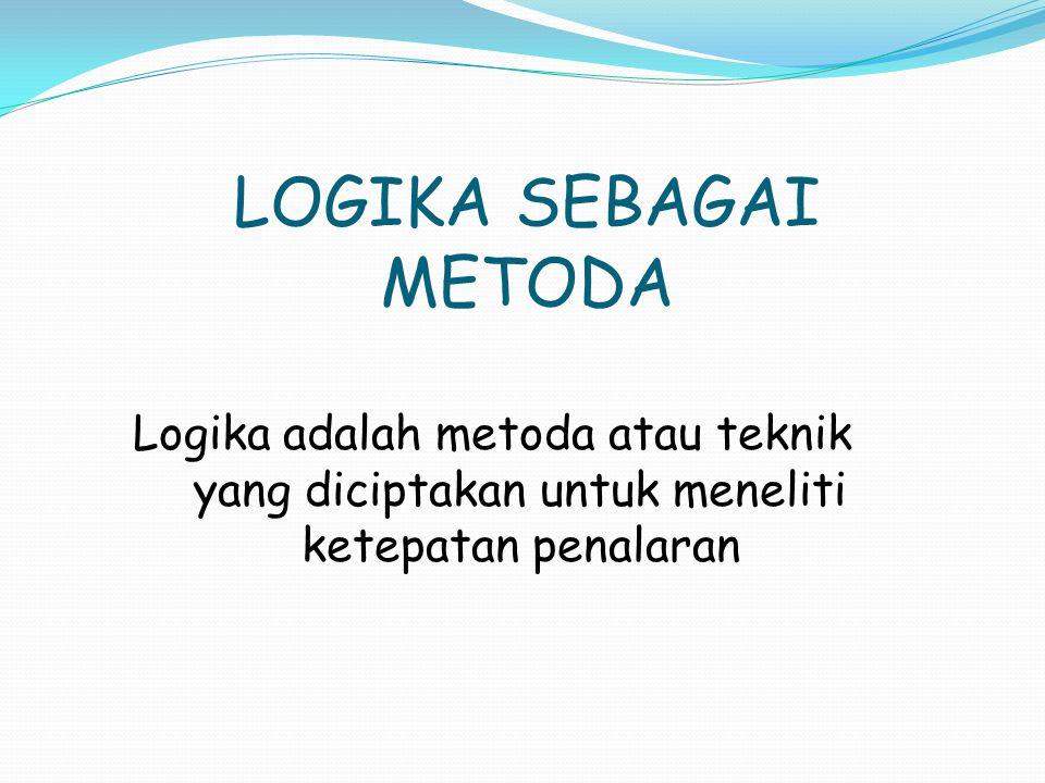 LOGIKA SEBAGAI METODA Logika adalah metoda atau teknik yang diciptakan untuk meneliti ketepatan penalaran