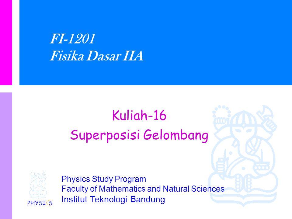 Physics Study Program Faculty of Mathematics and Natural Sciences Institut Teknologi Bandung FI-1201 Fisika Dasar IIA Kuliah-16 Superposisi Gelombang