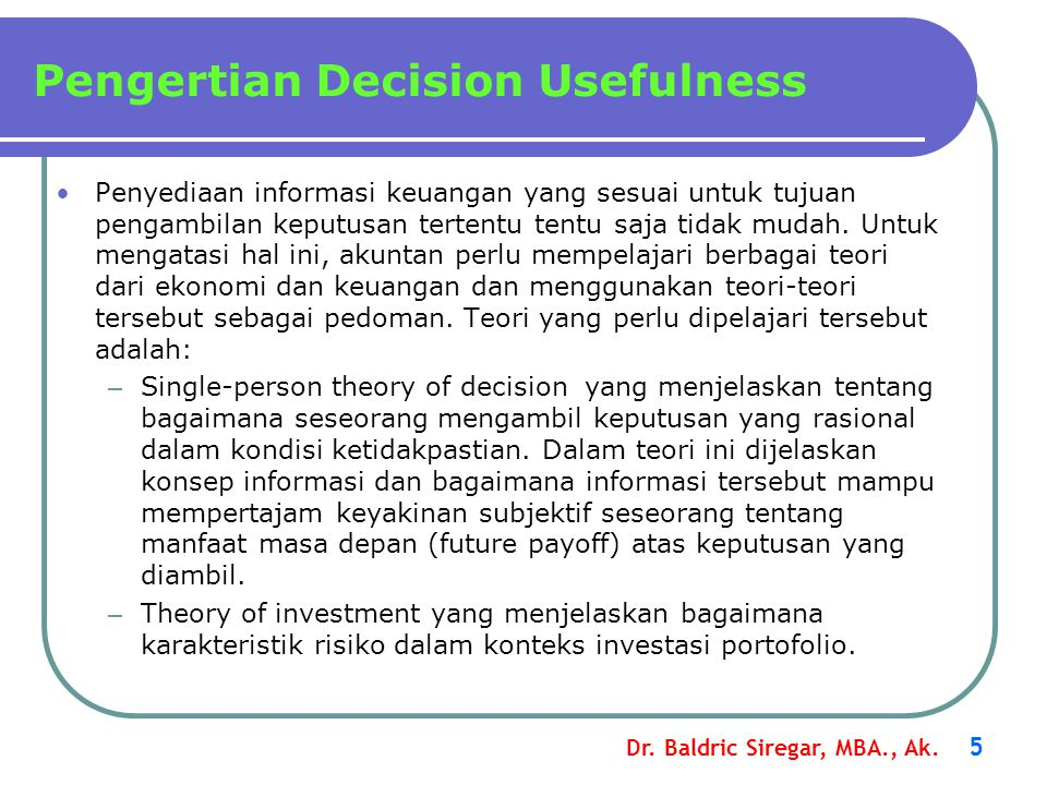 Dr. Baldric Siregar, MBA., Ak. 5 Penyediaan informasi keuangan yang sesuai untuk tujuan pengambilan keputusan tertentu tentu saja tidak mudah. Untuk m