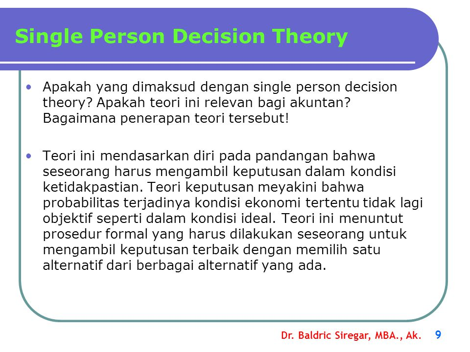 Dr. Baldric Siregar, MBA., Ak. 9 Apakah yang dimaksud dengan single person decision theory? Apakah teori ini relevan bagi akuntan? Bagaimana penerapan