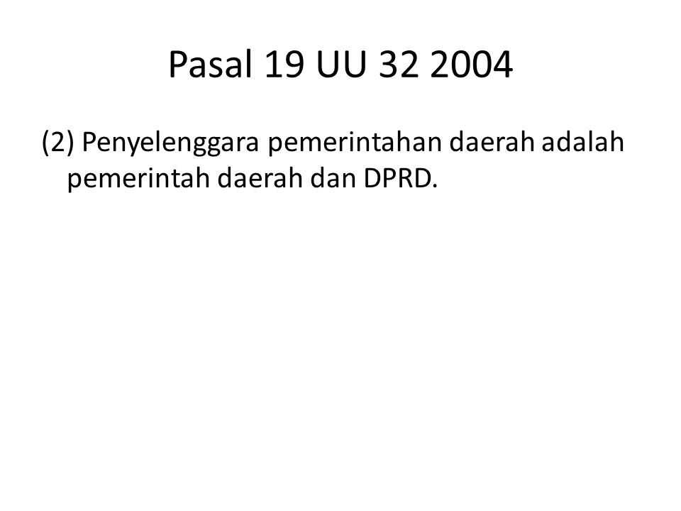 Pasal 19 UU 32 2004 (2) Penyelenggara pemerintahan daerah adalah pemerintah daerah dan DPRD.