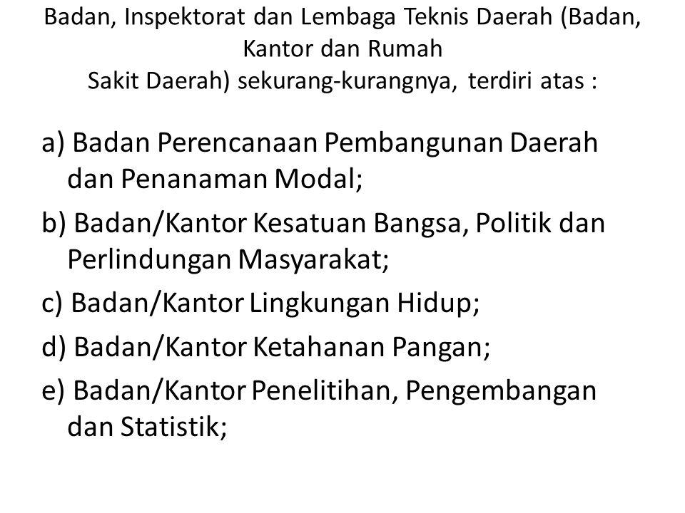 Badan, Inspektorat dan Lembaga Teknis Daerah (Badan, Kantor dan Rumah Sakit Daerah) sekurang-kurangnya, terdiri atas : a) Badan Perencanaan Pembanguna