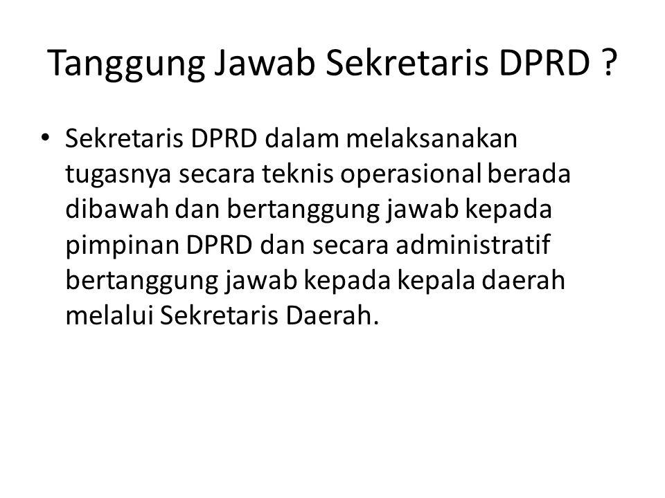 Tanggung Jawab Sekretaris DPRD ? Sekretaris DPRD dalam melaksanakan tugasnya secara teknis operasional berada dibawah dan bertanggung jawab kepada pim