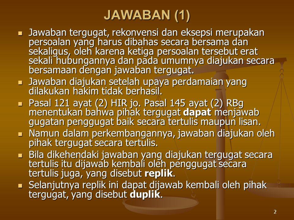 2 JAWABAN (1) Jawaban tergugat, rekonvensi dan eksepsi merupakan persoalan yang harus dibahas secara bersama dan sekaligus, oleh karena ketiga persoalan tersebut erat sekali hubungannya dan pada umumnya diajukan secara bersamaan dengan jawaban tergugat.