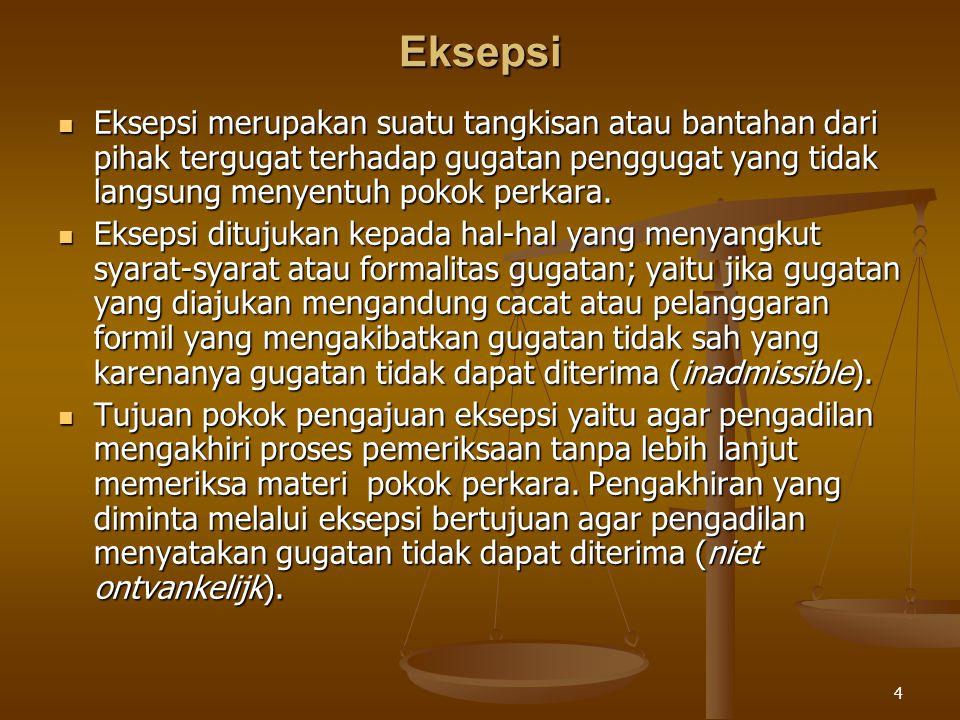 4 Eksepsi Eksepsi merupakan suatu tangkisan atau bantahan dari pihak tergugat terhadap gugatan penggugat yang tidak langsung menyentuh pokok perkara.