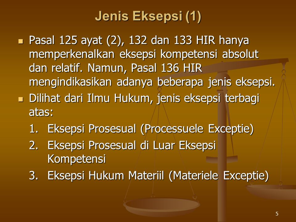 5 Jenis Eksepsi (1) Pasal 125 ayat (2), 132 dan 133 HIR hanya memperkenalkan eksepsi kompetensi absolut dan relatif. Namun, Pasal 136 HIR mengindikasi