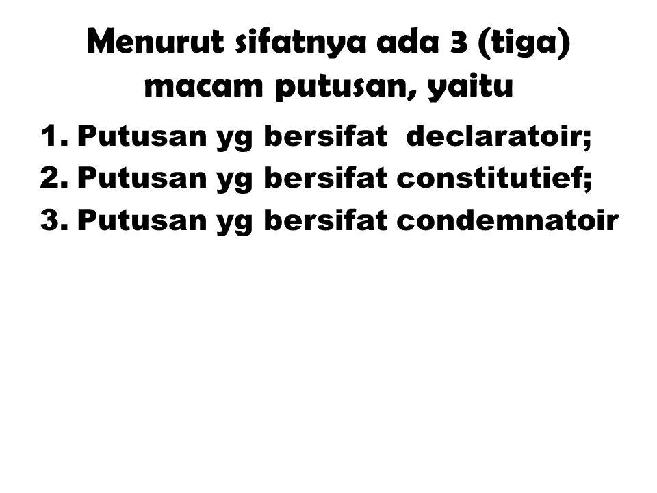 Menurut sifatnya ada 3 (tiga) macam putusan, yaitu 1.Putusan yg bersifat declaratoir; 2.Putusan yg bersifat constitutief; 3.Putusan yg bersifat condem