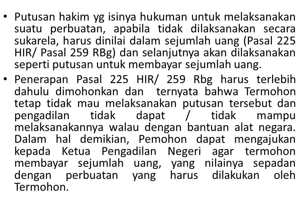 Putusan hakim yg isinya hukuman untuk melaksanakan suatu perbuatan, apabila tidak dilaksanakan secara sukarela, harus dinilai dalam sejumlah uang (Pas